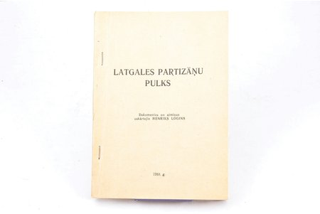 """Henriks Logins, """"Latgales partizāņu pulks"""", Izdots pēc Balvu pilsētas valdes pasūtījuma, 1993, Balvi, 208 pages, 19.9 x 13.8 cm"""